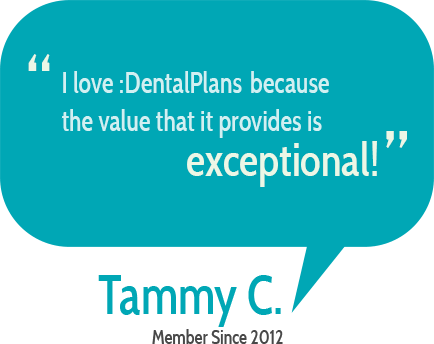 """I love DentalPlans.com because the value that it provides is exceptional"" Tammy C."