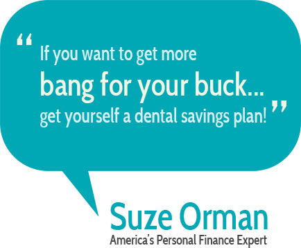 """If you want to get more bang for your buck... get yourself a dental savings plan!""  Suze Orman"